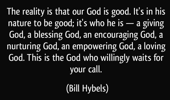 quote-the-reality-is-that-our-god-is-good-it-s-in-his-nature-to-be-good-it-s-who-he-is-a-giving-bill-hybels-239452